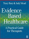 Evidence-Based Healthcare : A Practical Guide for Therapists, Bury, Tracy and Mead, Judy, 0750637838