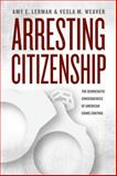 Arresting Citizenship : The Democratic Consequences of American Crime Control, Lerman, Amy E. and Weaver, Vesla M., 022613783X