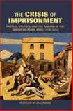 The Crisis of Imprisonment : Protest, Politics, and the Making of the American Penal State, 1776-1941, McLennan, Rebecca M., 0521537835