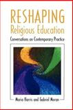 Reshaping Religious Education : Conversations on Contemporary Practice, Harris, Maria and Moran, Gabriel, 0664257836