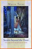 Secrets Beyond the Door : The Story of Bluebeard and His Wives, Tatar, Maria, 0691127832