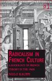 Radicalism in French Culture : A Sociology of French Theory in the 1960's, Kauppi, Niilo, 1409407837