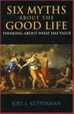 Six Myths about the Good Life : Thinking about What Has Value, Kupperman, Joel J., 0872207838