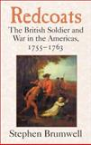 Redcoats : The British Soldier and War in the Americas, 1755-1763, Brumwell, Stephen, 0521807832