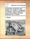 Discourses on the Four Last Things, Viz I Death, II Judgment, III Heaven, and Iv Hell and on Some Other Subjects Relating Thereunto by J Boyse, J. Boyse, 1170567835