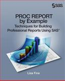 PROC REPORT by Example : Techniques for Building Professional Reports Using SAS, Fine, Lisa, 1612907849