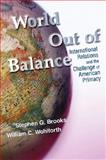 World Out of Balance : International Relations and the Challenge of American Primacy, Brooks, Stephen G. and Wohlforth, William Curti, 0691137846