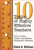 Ten Traits of Highly Effective Teachers : How to Hire, Coach, and Mentor Successful Teachers, McEwan, Elaine K., 0761977848
