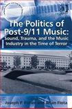 The Politics of Post-9/11 Music : Sound Trauma and the Music Industry in the Time of Terror, Fisher, Joseph P. and Flota, Brian, 1409427846