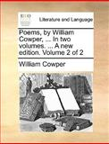 Poems, by William Cowper, in Two Volumes a New Edition Volume 2, William Cowper, 1140967843