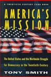 America's Mission : The United States and the Worldwide Struggle for Democracy in the Twentieth Century, Smith, Tony, 0691037841
