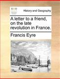 A Letter to a Friend, on the Late Revolution in France, Francis Eyre, 1170647847