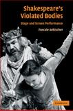 Shakespeare's Violated Bodies : Stage and Screen Performance, Aebischer, Pascale, 0521117844