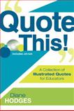 Quote This! : A Collection of Illustrated Quotes for Educators, Hodges, Diane, 1412957869
