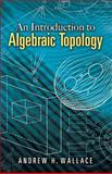 An Introduction to Algebraic Topology, Wallace, Andrew H., 0486457869