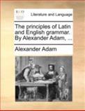 The Principles of Latin and English Grammar by Alexander Adam, Alexander Adam, 114074786X