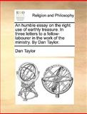 An Humble Essay on the Right Use of Earthly Treasure in Three Letters to a Fellow-Labourer in the Work of the Ministry by Dan Taylor, Dan Taylor, 117012786X