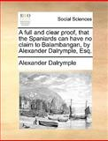 A Full and Clear Proof, That the Spaniards Can Have No Claim to Balambangan, by Alexander Dalrymple, Esq, Alexander Dalrymple, 1170417868