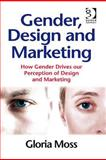 Gender, Design and Marketing : How Gender Drives Our Perception of Design and Marketing, Moss, Gloria, 0566087863