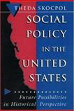 Social Policy in the United States : Future Possibilities in Historical Perspective, Skocpol, Theda, 0691037868