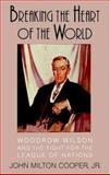 Breaking the Heart of the World : Woodrow Wilson and the Fight for the League of Nations, Cooper, John Milton, Jr., 0521807867