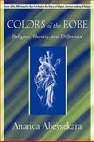 Colors of the Robe : Religion, Identity, and Difference, Abeysekara, Ananda, 1570037876