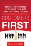 Customers First : Dominate Your Market by Winning Them over Where It Counts the Most, Bueno, Bolivar J., 0071787879