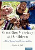 Same-Sex Marriage and Children : A Tale of History, Social Science, and Law, Ball, Carlos A., 0199977879