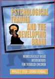 Psychological Trauma and the Developing Brain : Neurologically Based Interventions for Troubled Children, Stien, Phyllis T. and Kendall, Joshua C., 0789017873