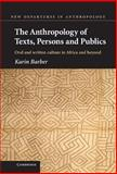 The Anthropology of Texts, Persons and Publics : Oral and Written Culture in Africa and Beyond, Barber, Karin, 0521837871