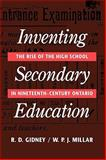 Inventing Secondary Education : The Rise of the High School in Nineteenth-Century Ontario, Gidney, R. D. and Millar, W. P. J., 0773507876