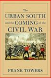 The Urban South and the Coming of the Civil War, Towers, Frank, 0813927870