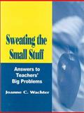 Sweating the Small Stuff : Answers to Teachers' Big Problems, Wachter, Joanne C., 0803967888