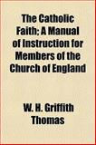 The Catholic Faith; a Manual of Instruction for Members of the Church of England, W. H. Griffith Thomas, 1154867889