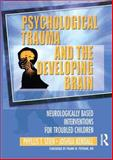 Psychological Trauma and the Developing Brain : Neurologically Based Interventions for Troubled Children, Stien, Phyllis T. and Kendall, Joshua C., 0789017881