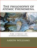 The Philosophy of Atomic Phenomena, Aaron Williams., 1463587880