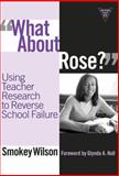 What about Rose? : Using Teacher Research to Reverse School Failure, Wilson, Smokey, 0807747882