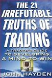 The 21 Irrefutable Truths of Trading : A Trader's Guide to Developing a Mind to Win, Hayden, John H., 0071357890