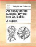 An Essay on the Sublime by the Late Dr Baillie, J. Baillie, 1170617891