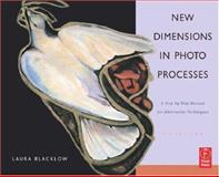 New Dimensions in Photo Processes : A Step by Step Manual for Alternative Techniques, Blacklow, Laura, 0240807898