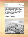 The English Merchant, a Comed As It Is Actedat the Theatre-Royal in Drury-Lane by George Colman The, George Colman, 1170407897