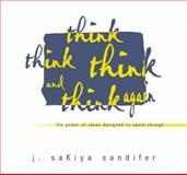 Think Think Think and Think Again : The Power of Ideas Designed to Spark Change, Sandifer, J.Sakiya, 0978967909