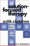 Solution-Focused Therapy with Children : Harnessing Family Strengths for Systemic Change, Selekman, Matthew D., 1572307900