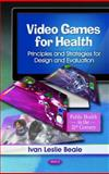 Video Games for Health : Principles and Strategies for Design and Evaluation, Beale, Ivan Leslie, 1617617903