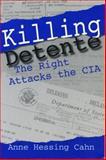 Killing Detente : The Right Attacks the CIA, Cahn, Anne H., 0271017902