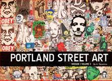 Portland Street Art Volume Two : A Visual Time Capsule Beyond Graffiti, A. Tarantino, 099603790X