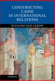 Constructing Cause in International Relations, Lebow, Richard Ned, 1107047900