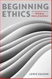Beginning Ethics : An Introduction to Moral Philosophy, Vaughn, Lewis, 0393937909