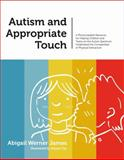 Autism and Appropriate Touch : A Photocopiable Resource for Helping Children and Teens on the Autism Spectrum Understand the Complexities of Physical Interaction, James, Abigail Werner, 1849057915
