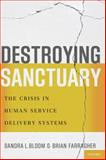 Destroying Sanctuary : The Crisis in Human Service Delivery Systems, Bloom, Sandra L. and Farragher, Brian, 0199977917